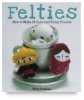 Felties: How to Make 18 Cute and Fuzzy Friends